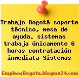 Trabajo Bogotá soporte técnico, mesa de ayuda. sistemas trabaja únicamente 6 horas contratación inmediata Sistemas