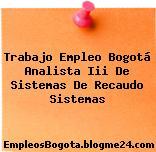 Trabajo Empleo Bogotá Analista Iii De Sistemas De Recaudo Sistemas