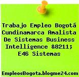 Trabajo Empleo Bogotá Cundinamarca Amalista De Sistemas Business Intelligence &8211; E46 Sistemas