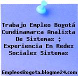 Trabajo Empleo Bogotá Cundinamarca Analista De Sistemas : Experiencia En Redes Sociales Sistemas