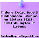 Trabajo Empleo Bogotá Cundinamarca Estudios en Sistema &8211; Nivel de Inglés B2 Sistemas