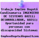 Trabajo Empleo Bogotá Cundinamarca INGENIERO DE SISTEMAS &8211; DESARROLLADOR, &8211; Oportunidad para personas con discapacidad Sistemas