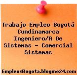 Trabajo Empleo Bogotá Cundinamarca Ingeniero/A De Sistemas – Comercial Sistemas