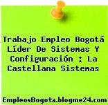 Trabajo Empleo Bogotá Líder De Sistemas Y Configuración : La Castellana Sistemas