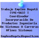 Trabajo Empleo Bogotá (VYE-563)   Coordinador Incorporación De Productos Ingeniería De Sistemas O Carreras Afines Sistemas