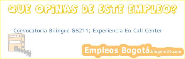 Convocatoria Bilingue &8211; Experiencia En Call Center