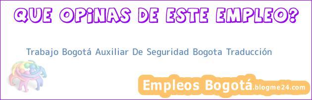 Trabajo Bogotá Auxiliar De Seguridad Bogota Traducción