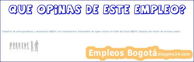 Traductor de correspondencia y documentos &8211; con conocimientos intermedios de ingles escrito en Valle del Cauca &8211; Empresa del sector de servicios admin