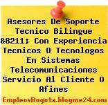 Asesores De Soporte Tecnico Bilingue &8211; Con Experiencia Tecnicos O Tecnologos En Sistemas Telecomunicaciones Servicio Al Cliente O Afines