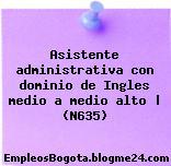 Asistente administrativa con dominio de Ingles medio a medio alto | (N635)