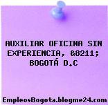 AUXILIAR OFICINA SIN EXPERIENCIA, &8211; BOGOTÁ D.C