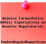 Químico farmacéutico &8211; Especialista en Asuntos Regulatorios