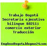 Trabajo Bogotá Secretaria ejecutiva bilingue &8211; comercio exterior Traducción
