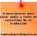 Transcriptores Para Pasar Audio A Texto En Castellano – No Es Traducción