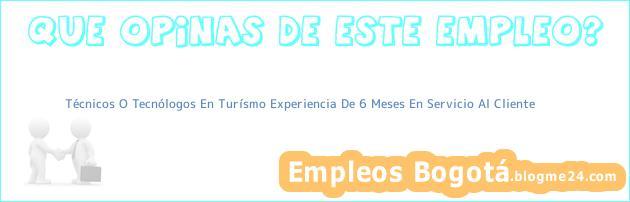 Técnicos O Tecnólogos En Turísmo Experiencia De 6 Meses En Servicio Al Cliente