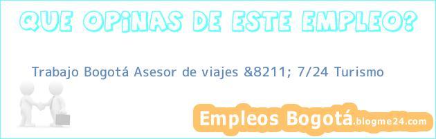 Trabajo Bogotá Asesor de viajes &8211; 7/24 Turismo
