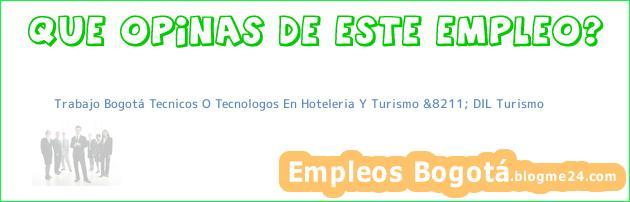 Trabajo Bogotá Tecnicos O Tecnologos En Hoteleria Y Turismo &8211; DIL Turismo