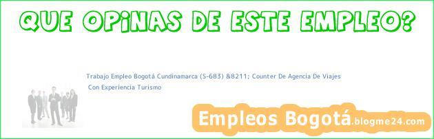 Trabajo Empleo Bogotá Cundinamarca (S-683) &8211; Counter De Agencia De Viajes | Con Experiencia Turismo