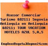 Asesor Comerciar Turismo &8211; Segovia Antioquia en Antioquia &8211; TOUR VACATION HOTELES AZUL S.A.S