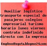 Auxiliar logístico transporte especial de pasajeros colegios empresarial turismo horario lunes viernes contrato indefinido directo con la empresa