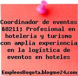Coordinador de eventos &8211; Profesional en hoteleria y turismo con amplia experiencia en la logística de eventos en hoteles