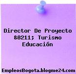 Director De Proyecto &8211; Turismo Educación