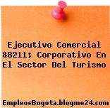 Ejecutivo Comercial &8211; Corporativo En El Sector Del Turismo