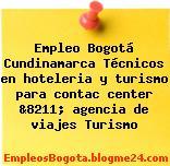 Empleo Bogotá Cundinamarca Técnicos en hoteleria y turismo para contac center &8211; agencia de viajes Turismo
