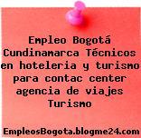 Empleo Bogotá Cundinamarca Técnicos en hoteleria y turismo para contac center agencia de viajes Turismo