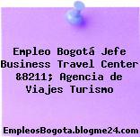 Empleo Bogotá Jefe Business Travel Center &8211; Agencia de Viajes Turismo