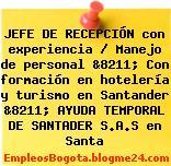 JEFE DE RECEPCIÓN con experiencia / Manejo de personal &8211; Con formación en hotelería y turismo en Santander &8211; AYUDA TEMPORAL DE SANTADER S.A.S en Santa