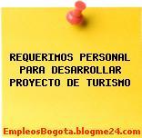 REQUERIMOS PERSONAL PARA DESARROLLAR PROYECTO DE TURISMO