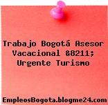 Trabajo Bogotá Asesor Vacacional &8211; Urgente Turismo