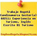 Trabajo Bogotá Cundinamarca Gestor(a) &8211; Experiencia en Turismo, Inglés Escrito B1 Turismo