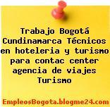 Trabajo Bogotá Cundinamarca Técnicos en hoteleria y turismo para contac center agencia de viajes Turismo