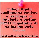 Trabajo Bogotá Cundinamarca Tecnicos o tecnologos en hoteleria y turismo &8211; Tripulantes de canina Aux vuelo Turismo