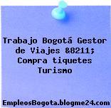 Trabajo Bogotá Gestor de Viajes &8211; Compra tiquetes Turismo
