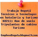 Trabajo Bogotá Tecnicos o tecnologos en hoteleria y turismo &8211; Aux de vuelo Tripulantes de cabina Turismo