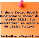 Trabajo Empleo Bogotá Cundinamarca Asesor de hoteles &8211; Con experiencia en agencia de viajes Turismo