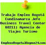 Trabajo Empleo Bogotá Cundinamarca Jefe Business Travel Center &8211; Agencia de Viajes Turismo