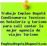 Trabajo Empleo Bogotá Cundinamarca Tecnicos en hoteleria y turismo para call center la mejor agencia de viajes Turismo