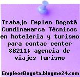 Trabajo Empleo Bogotá Cundinamarca Técnicos en hoteleria y turismo para contac center &8211; agencia de viajes Turismo