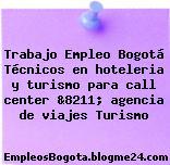 Trabajo Empleo Bogotá Técnicos en hoteleria y turismo para call center &8211; agencia de viajes Turismo