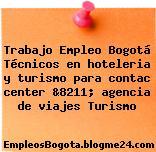Trabajo Empleo Bogotá Técnicos en hoteleria y turismo para contac center &8211; agencia de viajes Turismo