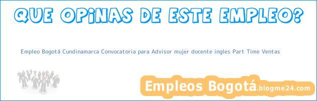 Empleo Bogotá Cundinamarca Convocatoria para Advisor mujer docente ingles Part Time Ventas