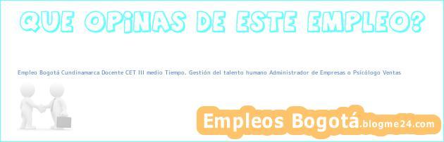 Empleo Bogotá Cundinamarca Docente CET III medio Tiempo. Gestión del talento humano Administrador de Empresas o Psicólogo Ventas