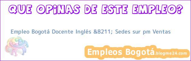 Empleo Bogotá Docente Inglés &8211; Sedes sur pm Ventas