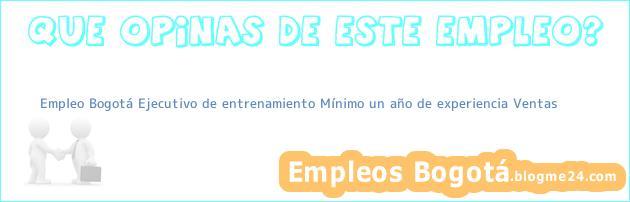 Empleo Bogotá Ejecutivo de entrenamiento Mínimo un año de experiencia Ventas