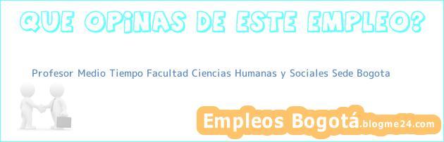 Profesor Medio Tiempo Facultad Ciencias Humanas y Sociales Sede Bogota