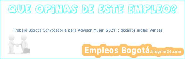 Trabajo Bogotá Convocatoria para Advisor mujer &8211; docente ingles Ventas
